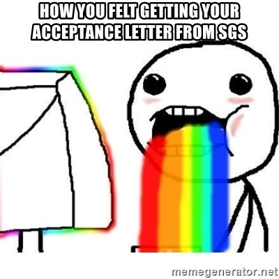 Puking Rainbows - How you felt getting your acceptance letter from SGS