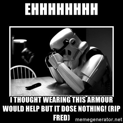 Sad Trooper - ehhhhhhhh i thought WEARING this ARMOUR would help but it dose nothing! (rip fred)