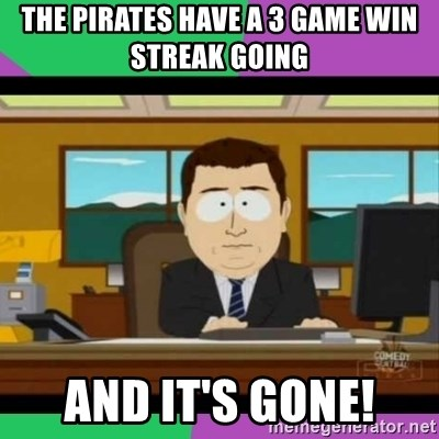 south park it's gone - The pirates have a 3 game win streak going  And it's gone!
