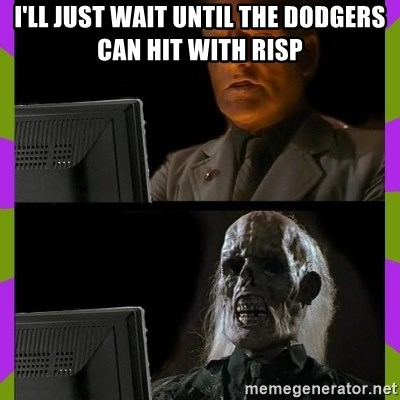 ill just wait here - I'll just wait uNtil the dodgers can hit with RISP