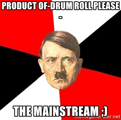 Advice Hitler - product of-drum roll please- the mainstream ;)