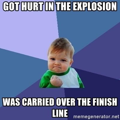 Success Kid - GOT HURT IN THE EXPLOSION WAS CARRIED OVER THE FINISH LINE