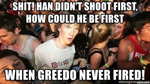 -Sudden Clarity Clarence - shit! Han didn't shoot first, how could he be first when Greedo never fired!