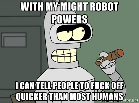 Typical Bender - With my might robot powers i can tell people to fuck off quicker than most humans