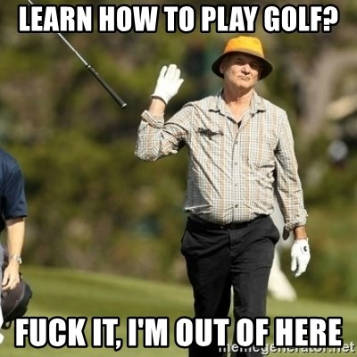 Fuck It Bill Murray - Learn how to play golf? Fuck it, I'm out of here