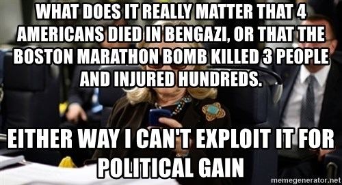 Hillary Clinton Texting - What does it really matter that 4 Americans died in Bengazi, OR THAT THE BOSTON MARATHON BOMB KILLED 3 PEOPLE AND INJURED HUNDREDS. either way I can't exploit it for political gain