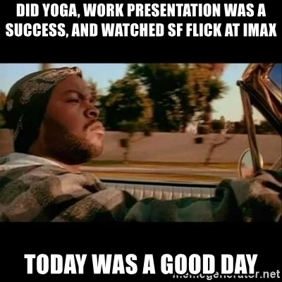 Ice Cube- Today was a Good day - Did yoga, work presentation was a success, and watched sf flick at Imax today was a good day