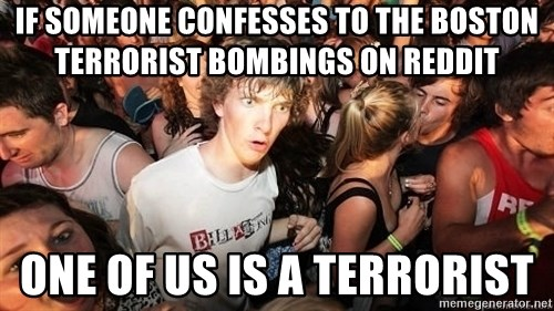Sudden Realization Ralph - If someone confesses to the boston terrorist bombings on reddit one of us is a terrorist
