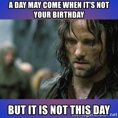 but it is not this day - a day may come when it's not your birthday but it is not this day