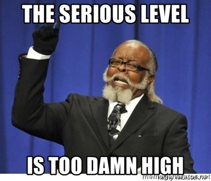 Too high - The Serious level  Is Too Damn High