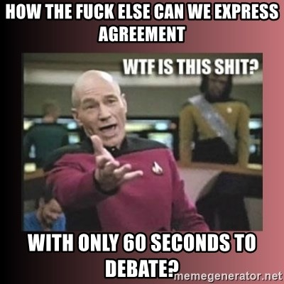 WTF IS THIS SHIT - how the fuck else can we express agreement with only 60 seconds to debate?