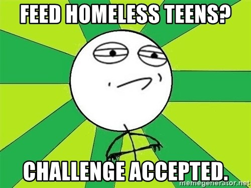 Challenge Accepted 2 - feed homeless teens? Challenge accepted.