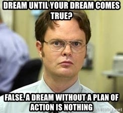 Dwight Shrute - dream until your dream comes true? false. a dream without a plan of action is nothing