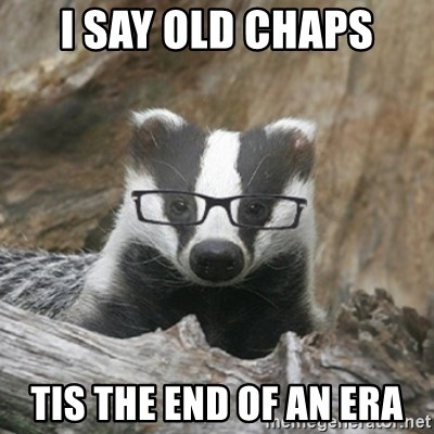Nerdy Badger - I say old chaps tis the end of an era