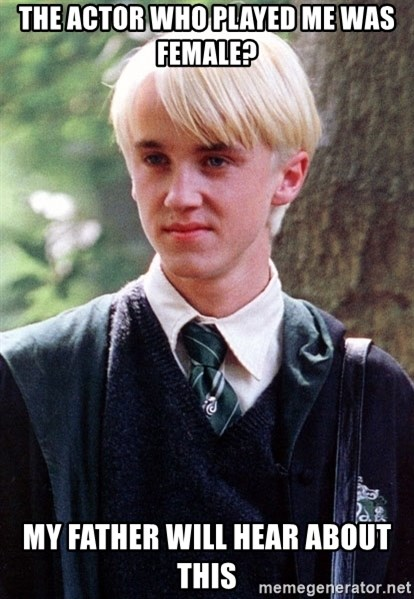 Draco Malfoy - the actor who played me was female? my father will hear about this