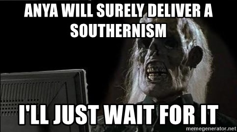 OP will surely deliver skeleton - anya will surely deliver a southernism I'll just wait for it