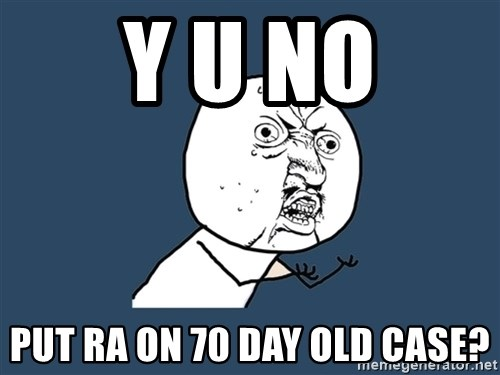 Y U No - y u No Put RA on 70 day old case?