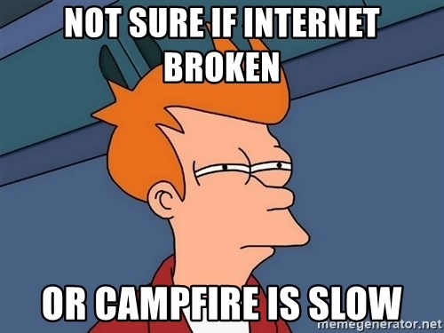 Futurama Fry - Not sure if internet broken or Campfire is slow