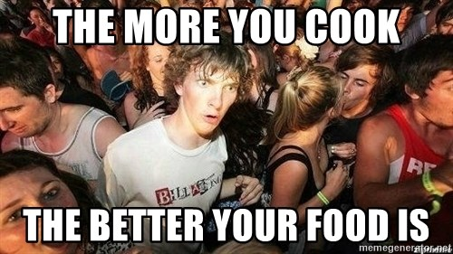 -Sudden Clarity Clarence - the more you cook the better your food is