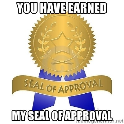 official seal of approval - You have earned my seal of approval