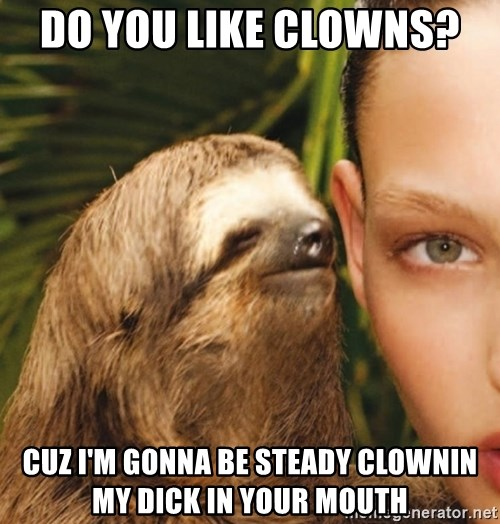 The Rape Sloth - Do you like clowns?  cuz I'm gonna be steady clownin my dick in your mouth