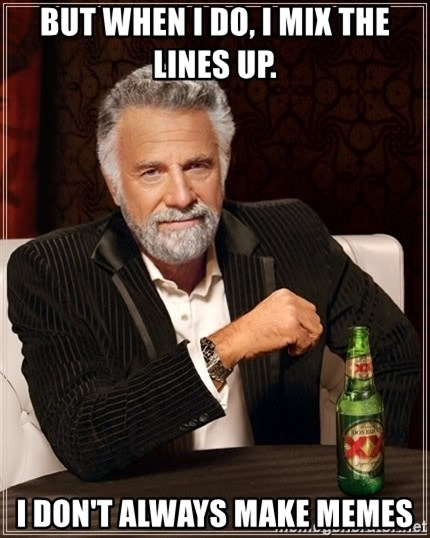 The Most Interesting Man In The World - BUT WHEN I DO, I MIX THE LINES UP. I DON'T ALWAYS MAKE MEMES