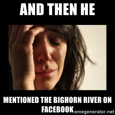 todays problem crying woman - And then he  mentioned the bighorn river on facebook