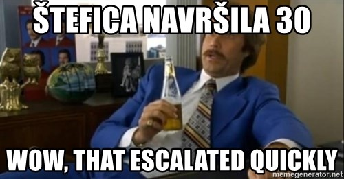 That escalated quickly-Ron Burgundy - Štefica navršila 30 wow, that escalated quickly