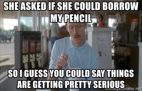 Things are getting pretty Serious (Napoleon Dynamite) - she asked if she could borrow my pencil so i guess you could say things are getting pretty serious