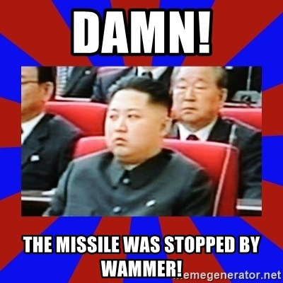 kim jong un - DAmn! THe missile was stopped by Wammer!