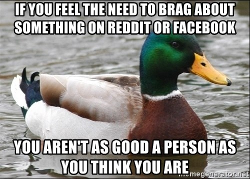 Actual Advice Mallard 1 - If you feel the need to brag about something on reddit or facebook you aren't as good a person as you think you are