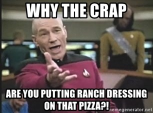 Captain Picard - Why the crap Are you putting ranch dressing on that pizza?!