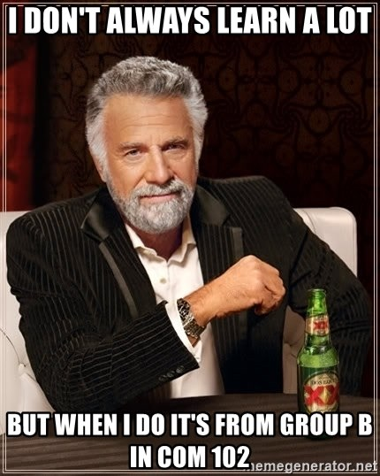 The Most Interesting Man In The World - I don't always learn a lot But when I do It's from Group B in Com 102