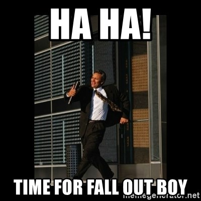 HaHa! Time for X ! - Ha ha! time for fall out boy
