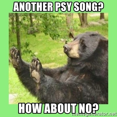 how about no bear 2 - Another psy song? how about no?