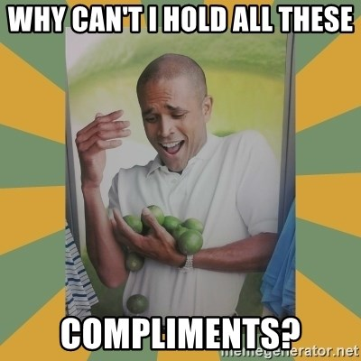 Why can't I hold all these limes - Why can't i hold all these compliments?