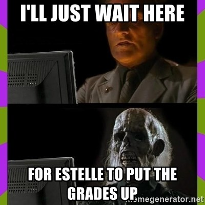 ill just wait here - I'll just wait here for Estelle to put the grades up