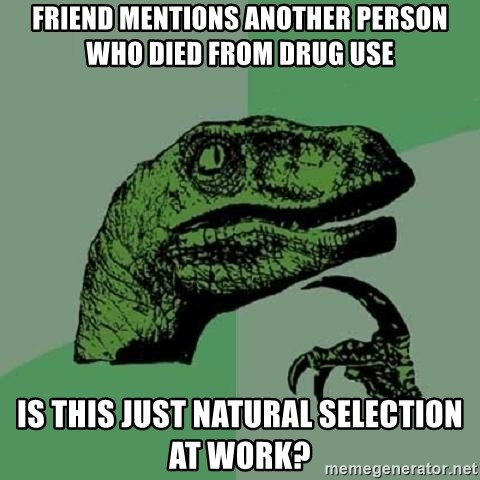 Philosoraptor - Friend mentions another person who died from drug use Is this just natural selection at work?