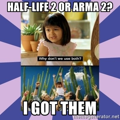Why don't we use both girl - HALF-LIFE 2 OR ARMA 2? i got them
