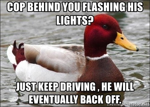 Malicious advice mallard - cop behind you flashing his lights? just keep driving , he will eventually back off.