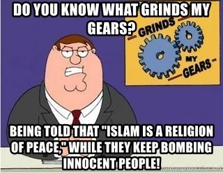 """Grinds My Gears Peter Griffin - Do you know what grinds my gears? Being told that """"islam is a religion of peace,"""" while they keep bombing innocent people!"""