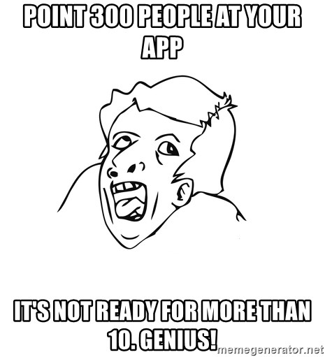 genius rage meme - point 300 people at your app it's not ready for more than 10. genius!