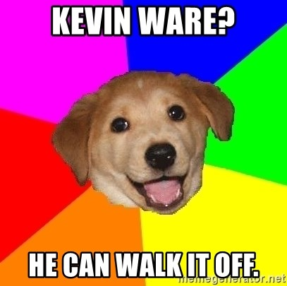 Advice Dog - Kevin Ware? He can walk it off.
