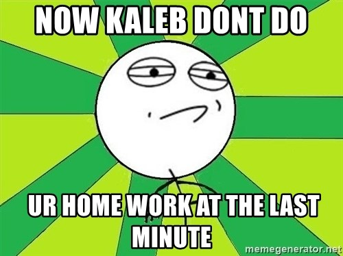 Challenge Accepted 2 - now kaleb dont do   ur home work at the last minute