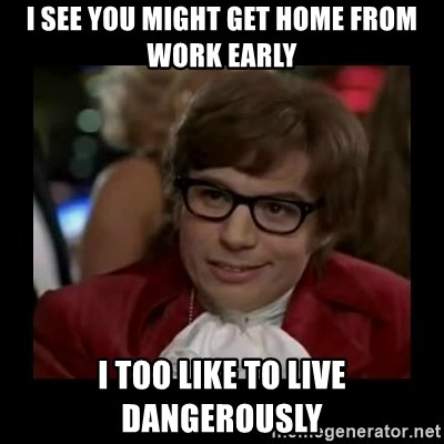 Dangerously Austin Powers - i see you might get home from work early I too like to live dangerously