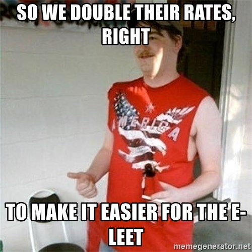 Redneck Randal - So we double their rates, right To make it easier for the e-leet