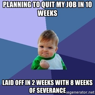 Success Kid - Planning to Quit My Job in 10 weeks Laid Off in 2 weeks with 8 weeks of severance