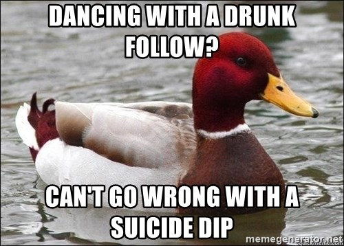 Malicious advice mallard - Dancing with a drunk follow? Can't go wrong with a suicide dip