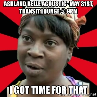 I GOTTA LITTLE TIME  - ASHLAND BELLE ACOUSTIC- MAY 31ST, TRANSIT LOUNGE @ 9PM I GOT TIME FOR THAT