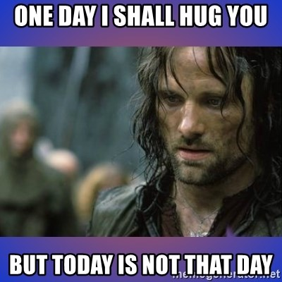 but it is not this day - One day i shall hUg you But today is not thAt Day